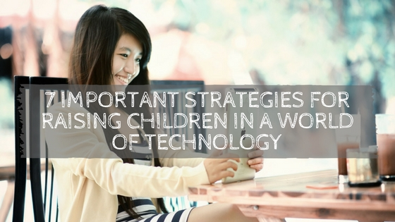7 Important Strategies for Raising Children in a World of Technology